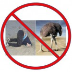 Don't bury your head in the sand like an ostrich